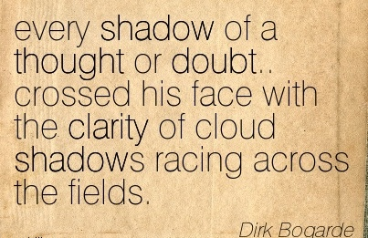 Popular Clarity Quote By  Dirk Bogarde~Every Shadow Of A Thought Or Doubt.. Crossed His Face With The Clarity Of Cloud Shadows Racing Across The Fields.