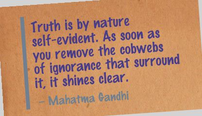 Popular Clarity Quote by Mahatma Gandhi  ~ Truth is by nature self-evident. As soon as you remove the cobwebs of ignorance that surround it, it shines clear.