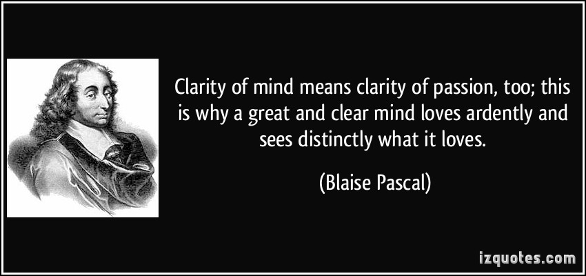 Popular Clarity Quotes By Blaise Pascal~ Clarity of mind Means clarity of passion, too; this is why a great and clear mind loves ardently and sees distinctly what it loves .