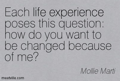 Popular Clarity Quotes by Mollie Marti~ Each life experience poses this question  how do you want to be changed because of me