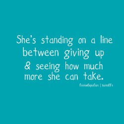 Popular Clarity Quotes ~ She,s Standing on a line Betwwn giving up & Seeing How much more she can take
