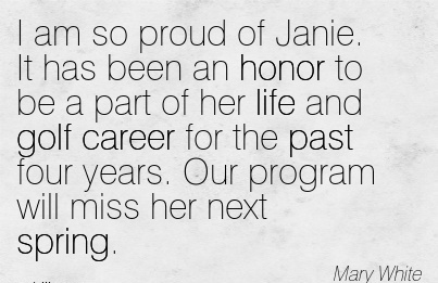 Proud Career Quotes by Mary White~I Am So Proud Of Janie. It Has Been An Honor To Be A Part Of Her Life And Golf Career For The Past Four Years. Our Program Will Miss Her Next Spring.
