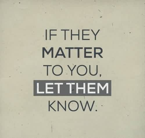Quote son Life Images - If they matter to you let them know