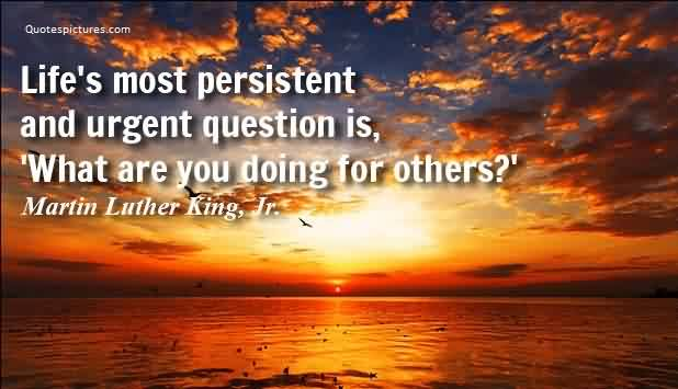 Quotes about Life - Life's most persistent and urgent question is, 'What are you doing for others by Martin Luther King,Jr