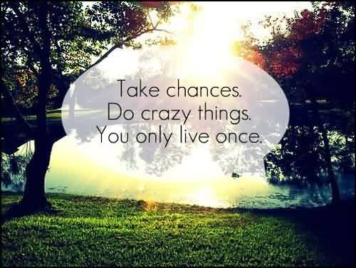 Quotes about Life - Take chances,do crazy things,you only Lives once
