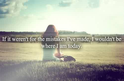 Quotes on Life - If it eren't for the mistakes i've made,i wouldn't be where i am today