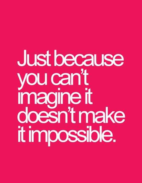 Quotes on Life Image - just because you can't imagine it doesn't make it impossible