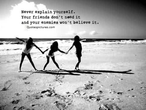 Quotes on Life - Never explain yourself, your friends don't need it.and your enemies don't believe it