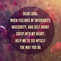 Quotes on Life - When feeling of inferiority, insecurity and self doubt creep into my heart, help me to see myself the way you do