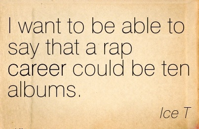 Rap Career Quotes By  Ice T~I Want To Be Able To Say That A Rap Career Could Be Ten Albums.