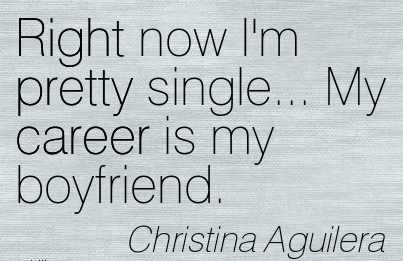 Right Career Quotes By  Christina Aguilera~Right Now I'm Pretty Single… My Career Is My Boyfriend.