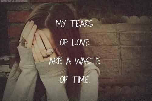 Sadness Quote ~ My tears of love are a waste of time.