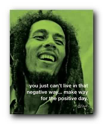 Saying Quote ~ You just can't live in that negative way.. make way for the piostive day.