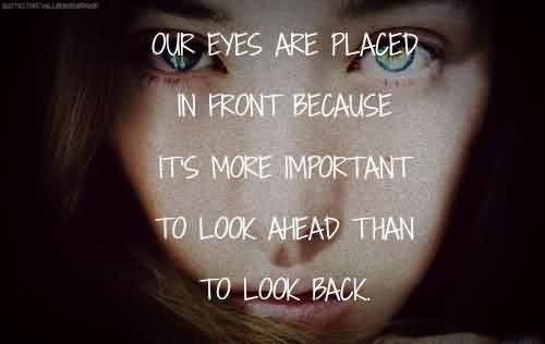 Sayings Tumblr Celebrity Quote ~ Our eyes are placed in front because it's more important to look ahead than to look back.