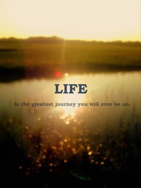 Short Best Quotes on Life - Life is the greatest journy you will ever be on