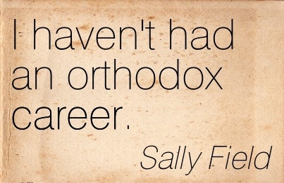 Short Career Quotes by  Sally Field~I Haven't Had An Orthodox Career.