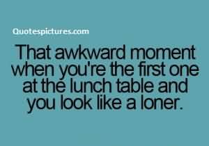 Short Funny Facebook Quotes - That awkward moment when you are the first one at the lunch table