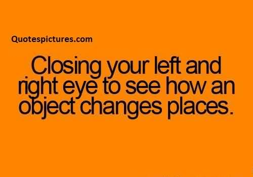 Short Funny Pinterest Quotes for fb - Closing your left and right eye to see how an object changes places