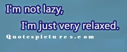 Short Funny Pinterest Quotes for fb - I am not lazy.i am just feeling relaxed