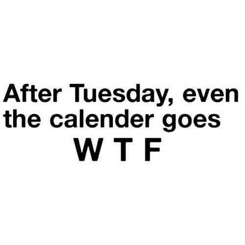 Short Funny Quotes - After tuesday,even the calender goes WTF