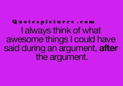 Short funny Quotes for facebook - I always think of what awesome things i could have said during an argument and after argument