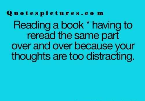 Short Funny Quotes for facebook - Reading a book having to reread the same part over and over because your thoughts are too distracting