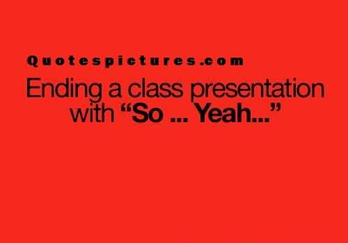 Short funny Quotes for fb - Ending a class presentation with so yeah