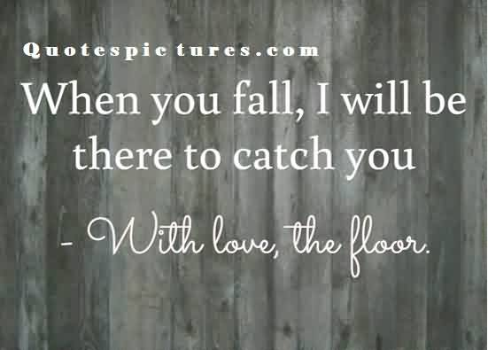 short funny Quotes images for facebook - When you fall i will be there to catch you with love the floor