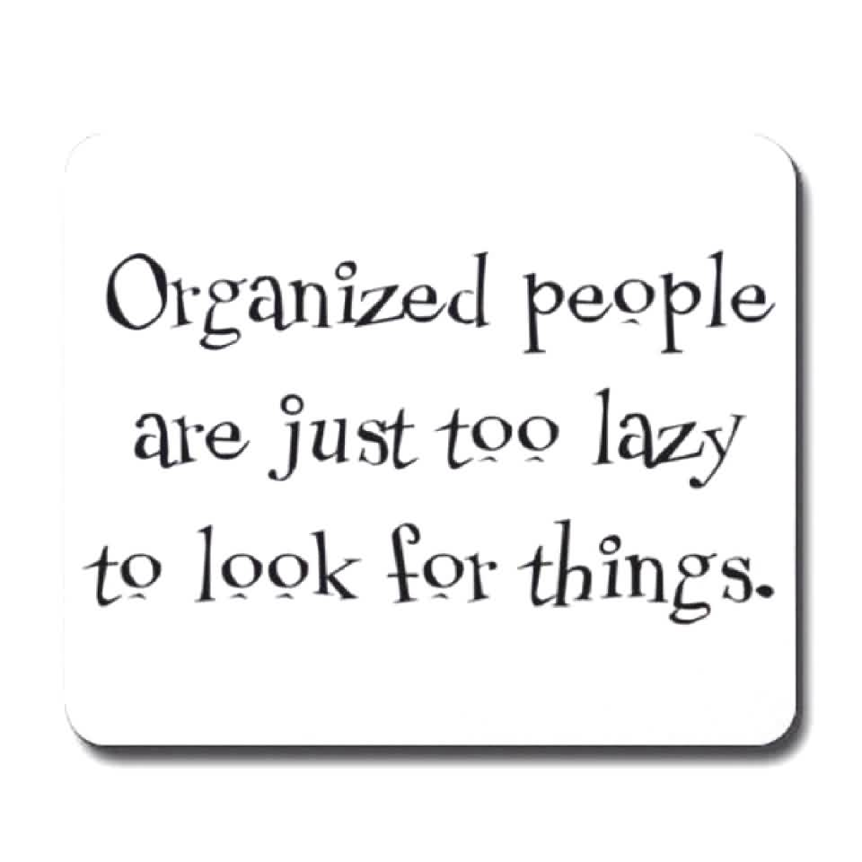 Short funny Quotes - Organized people are just too lazy to look for things