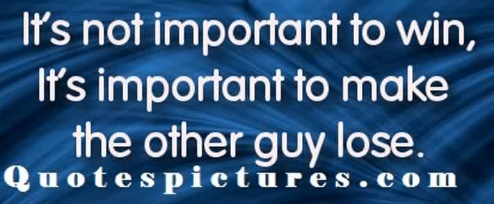 Short funy tumblr quotes - It's not important to win it'simportant to make the other guy lose