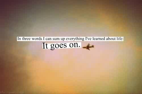 Short Life Quotes - In three words i can sum up everything,i have learnd about Life-It goes on