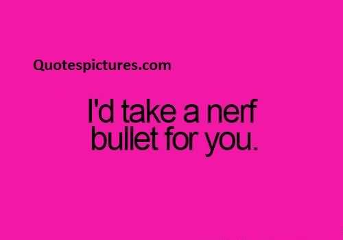 Short Quotes for Facebook - I had take a nerf bullet for you