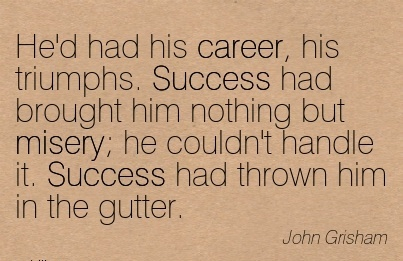 Succes Career Quotes By  John Grisham~He'd Had His Career, His Triumphs. Success Had Brought Him Nothing But Misery; He Couldn't Handle It. Success Had Thrown Him In The Gutter.