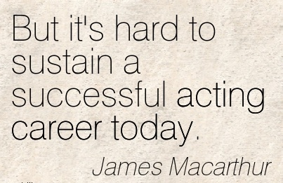 Success Career Quote  by  James Macarthur~But It's Hard To Sustain A Successful Acting Career Today.