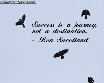 Success Career Quotes byBen Sweetland~Success Is A Journey Not A Destination.