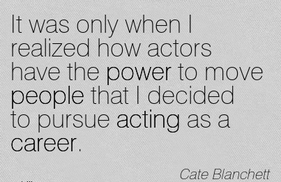 Super Career Quotes By Cate Blanchett~It Was Only When I Realized How Actors Have The Power To Move People That I Decided To Pursue Acting As A Career.