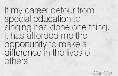 Super Career Quotes By  Clay Aiken~If My Career Detour From Special Education To Singing Has Done One Thing, It Has Afforded Me The Opportunity To Make A Difference In The Lives Of Others.