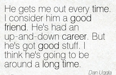 Super Career Quotes by  Dan Uggla~He Gets Me Out Every Time. I Consider Him A Good Friend. He's Had An Up-And-Down Career. But He's Got Good Stuff. I Think He's Going To Be Around A Long Time.