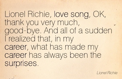 Super Career Quotes By Lionel Richie~Lionel Richie, Love Song, OK, Thank You Very Much.. I Realized That, In My Career, What Has Made My Career Has Always Been The Surprises.
