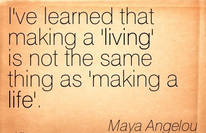 Super Career Quotes by Maya Angelou~I've Learned That Making A 'Living' Is Not The Same Thing As Making A Life'.