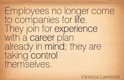 Super Career Quotes By  Vanessa~Employees No Longer Come To Companies For Life. They Join For Experience With A Career Plan Already In Mind They Are Taking Control Themselves.