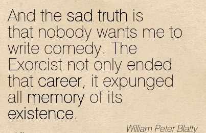 Super Career Quotes By  William Peter Blatty~And The Sad Truth Is That Nobody Wants Me To Write Comedy. The Exorcist not only ended that Career, it Expunged ll Memory Of Its Existence.