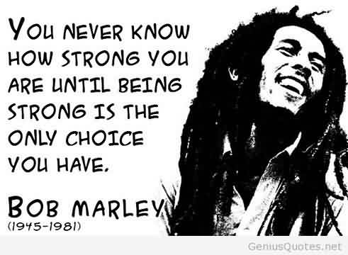 True Life Quotes by bob marley - You never know how strong you are until being strong is the only choice you have