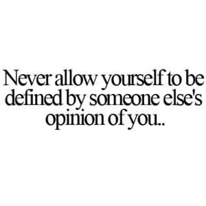 True Life Quotes Images-Never defined yourself by someone else's opinion