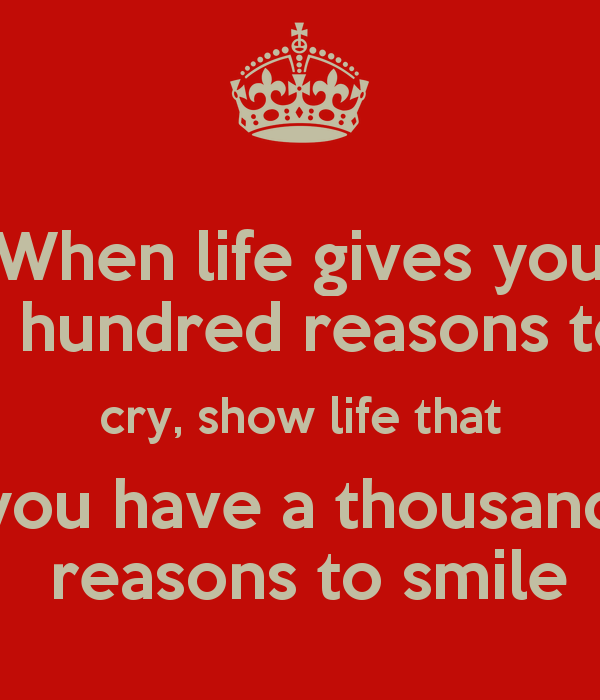 when-life-gives-you-a-hundred-reasons-to-cry-show-life-that-you-have-a-thousand-reasons-to-smile.png