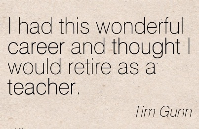 Wonder ful Career Quotes by Tim Gunn~I Had This Wonderful Career And Thought I Would Retire As A Teacher.