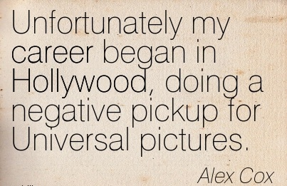 Wonderful Careee Quote by  Alex Cox~Unfortunately My Career Began In Hollywood, Doing A Negative Pickup For Universal Pictures.