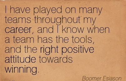 Wonderful Career Quote by Boomer Esiason~I Have Played On Many Teams Throughout My Career, And I Know When A Team Has The Tools, And The Right Positive Attitude Towards Winning.