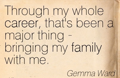 Wonderful Career Quotes By Gemma Ward~Through My Whole Career, That's Been A Major Thing  Bringing My family With Me.