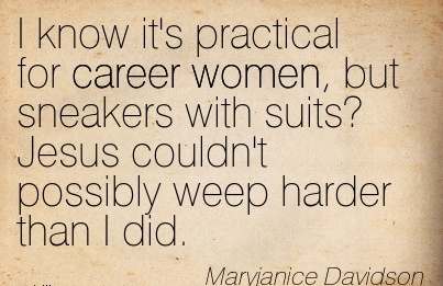 Wonderful Career Quotes by  Maryjanice Davidson~I Know It's Practical For Career Women, But Sneakers With Suits! Jesus Couldn't Possibly Weep Harder Than I Did.